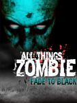 All Things Zombie: Fade to Black